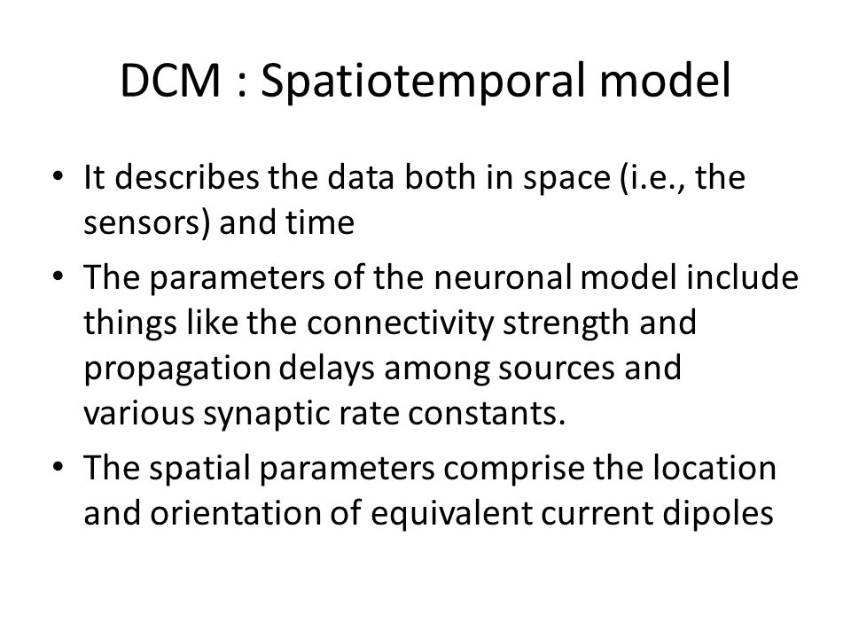 DCM : Spatiotemporal model It describes the data both in space (i.e., the sensors) and time The parameters of the neuronal model include things like the connectivity strength and propagation delays among sources and various synaptic rate constants.