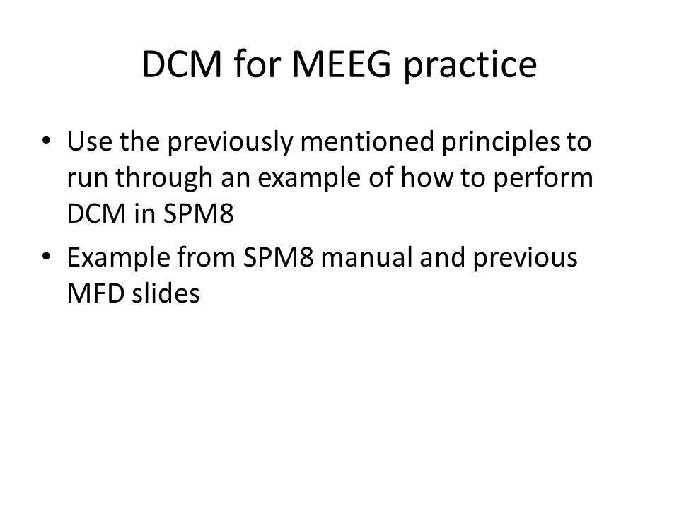 DCM for MEEG practice Use the previously mentioned principles to run through an example of how to perform DCM in SPM8 Example from SPM8 manual and previous MFD slides