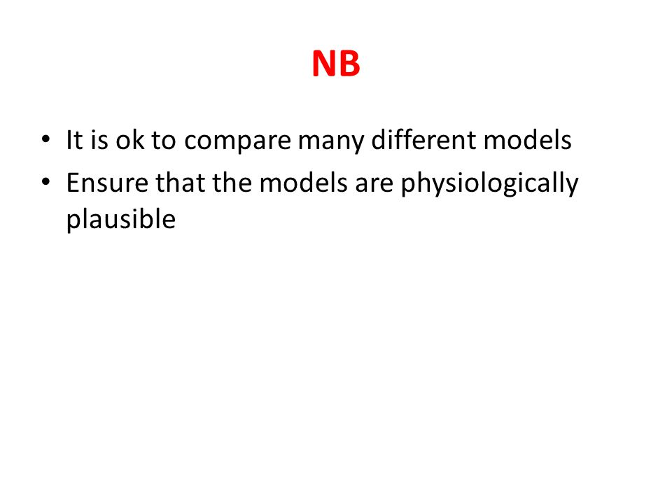 NB It is ok to compare many different models Ensure that the models are physiologically plausible