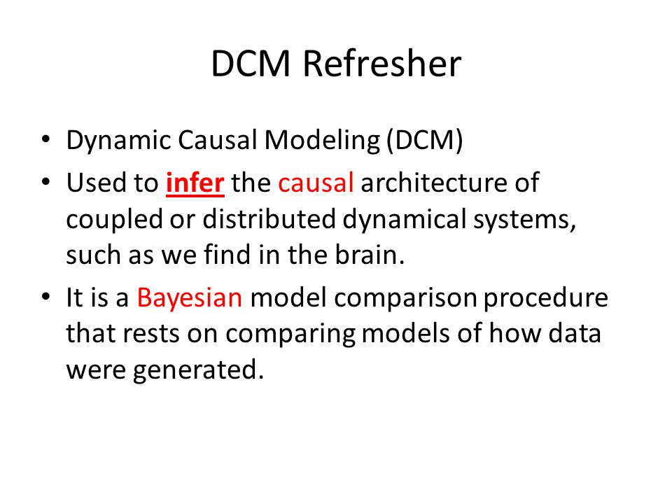 DCM Refresher Dynamic Causal Modeling (DCM) Used to infer the causal architecture of coupled or distributed dynamical systems, such as we find in the brain.