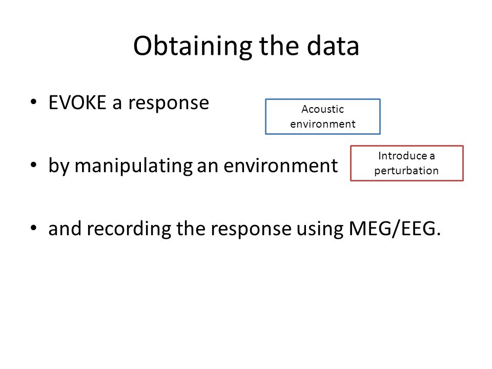 Obtaining the data EVOKE a response by manipulating an environment and recording the response using MEG/EEG.