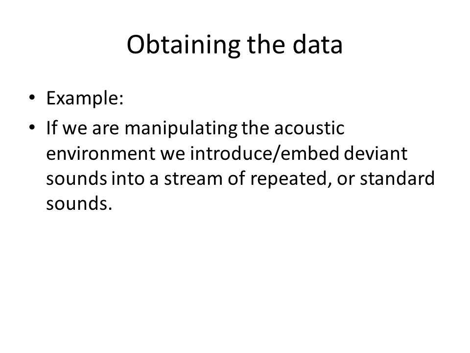 Obtaining the data Example: If we are manipulating the acoustic environment we introduce/embed deviant sounds into a stream of repeated, or standard sounds.