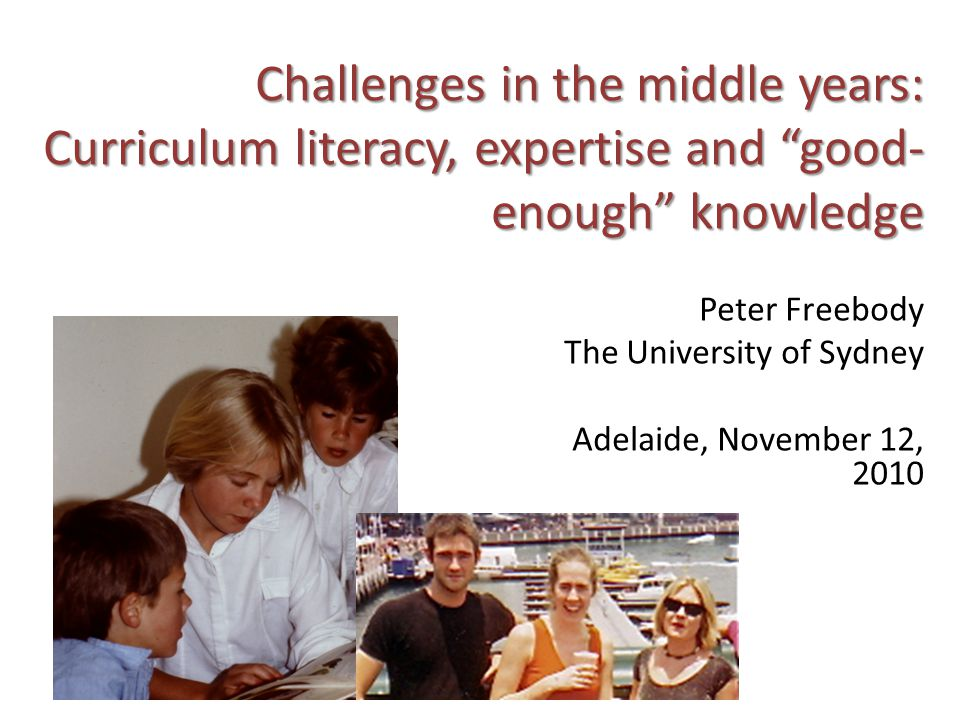 Challenges in the middle years: Curriculum literacy, expertise and good- enough knowledge Peter Freebody The University of Sydney Adelaide, November 12, 2010