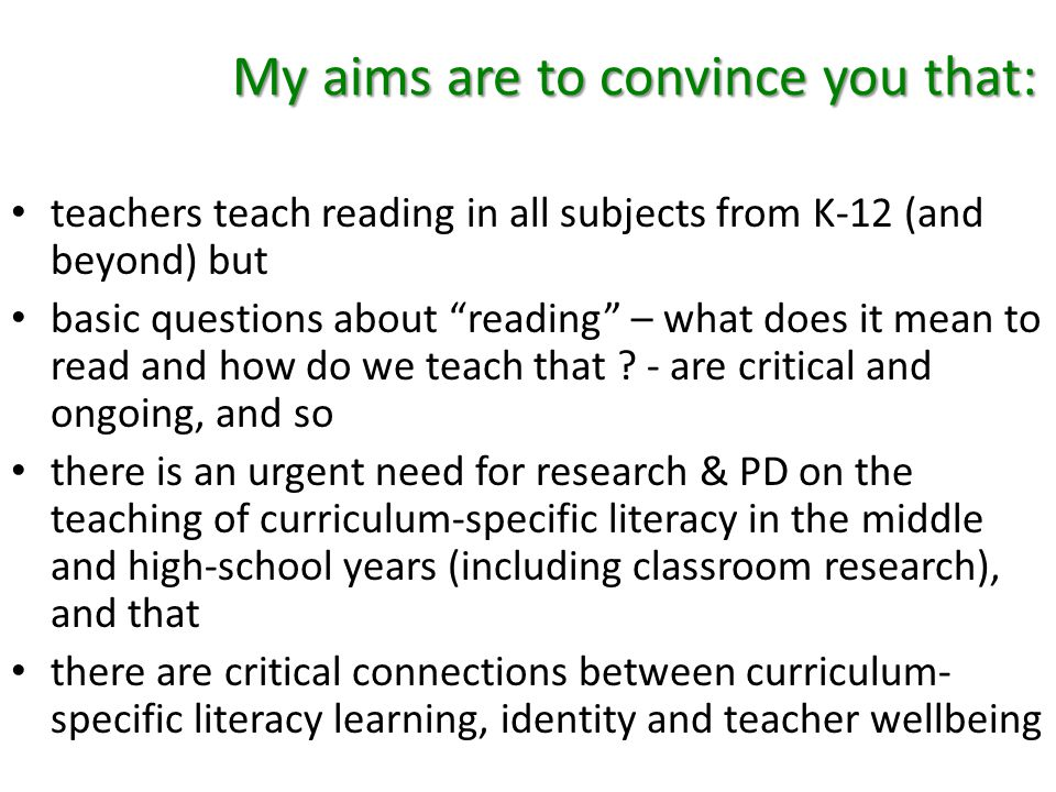 My aims are to convince you that: teachers teach reading in all subjects from K-12 (and beyond) but basic questions about reading – what does it mean to read and how do we teach that .