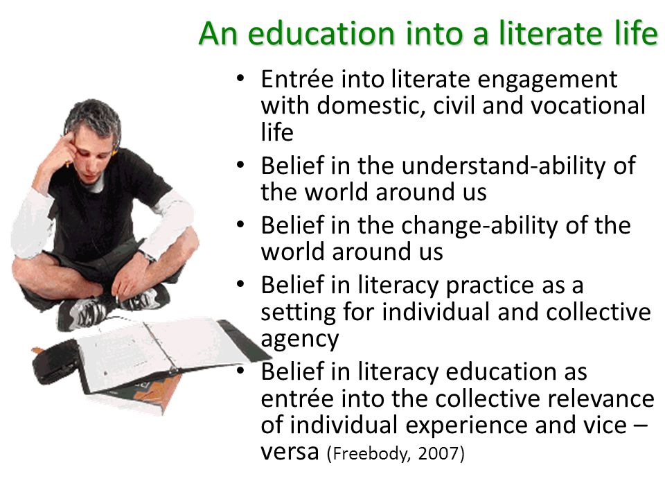 An education into a literate life Entrée into literate engagement with domestic, civil and vocational life Belief in the understand-ability of the world around us Belief in the change-ability of the world around us Belief in literacy practice as a setting for individual and collective agency Belief in literacy education as entrée into the collective relevance of individual experience and vice – versa (Freebody, 2007)