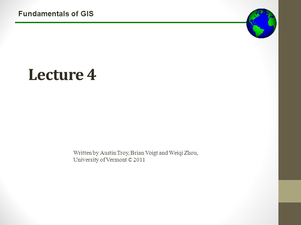 Fundamentals of GIS Lecture 4 Written by Austin Troy, Brian Voigt and Weiqi Zhou, University of Vermont © 2011