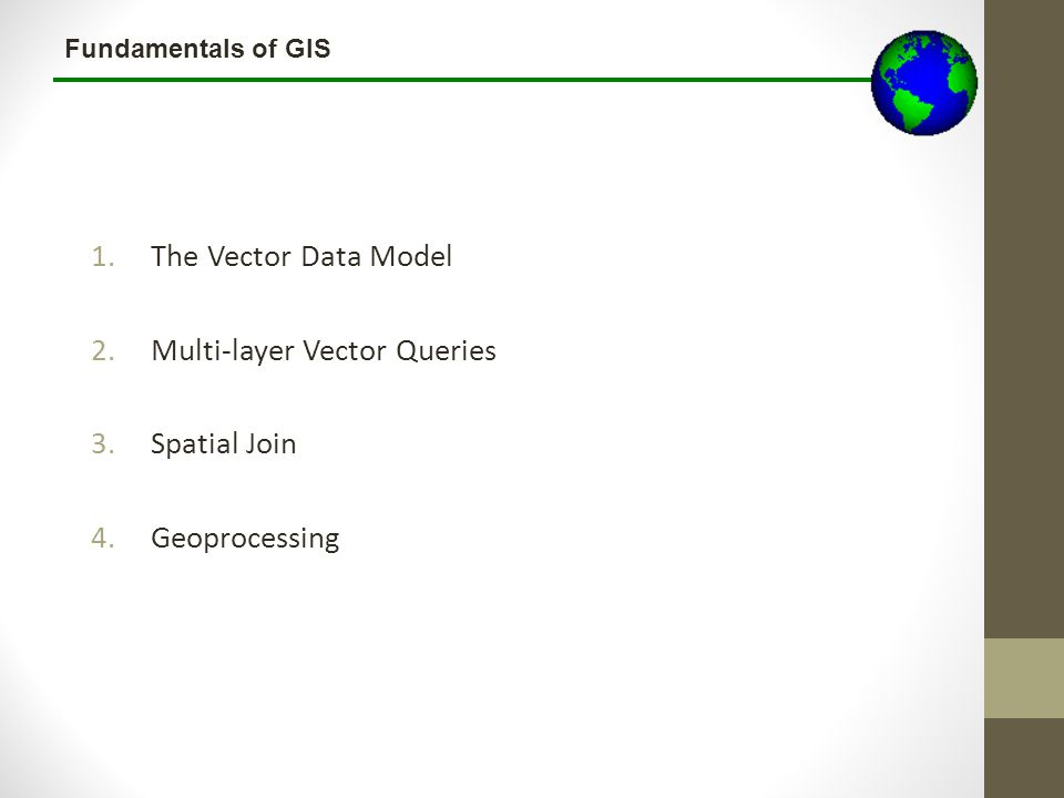 Fundamentals of GIS 1.The Vector Data Model 2.Multi-layer Vector Queries 3.Spatial Join 4.Geoprocessing
