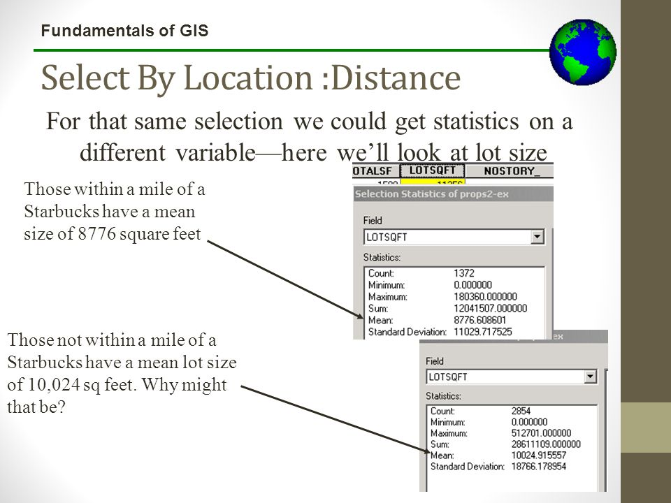 Fundamentals of GIS Select By Location :Distance For that same selection we could get statistics on a different variable—here we'll look at lot size T