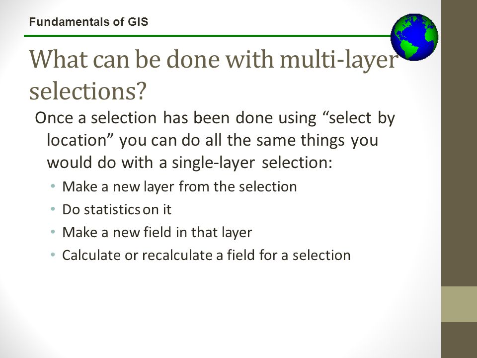 "Fundamentals of GIS What can be done with multi-layer selections? Once a selection has been done using ""select by location"" you can do all the same th"