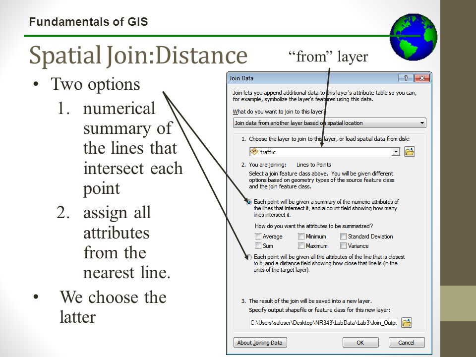 Fundamentals of GIS Spatial Join:Distance Two options 1.numerical summary of the lines that intersect each point 2.assign all attributes from the near