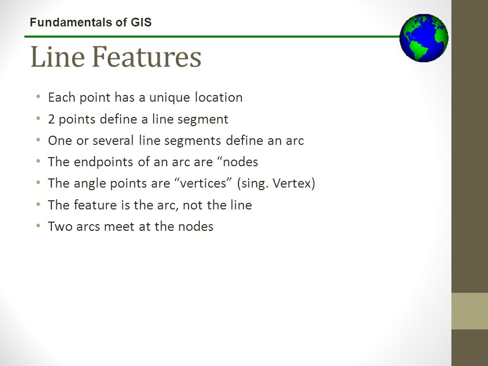 Fundamentals of GIS Line Features Points define lines (arcs) Line segment Vertex Node Feature is the ARC, not the line segments Arcs meet at the nodes Arc