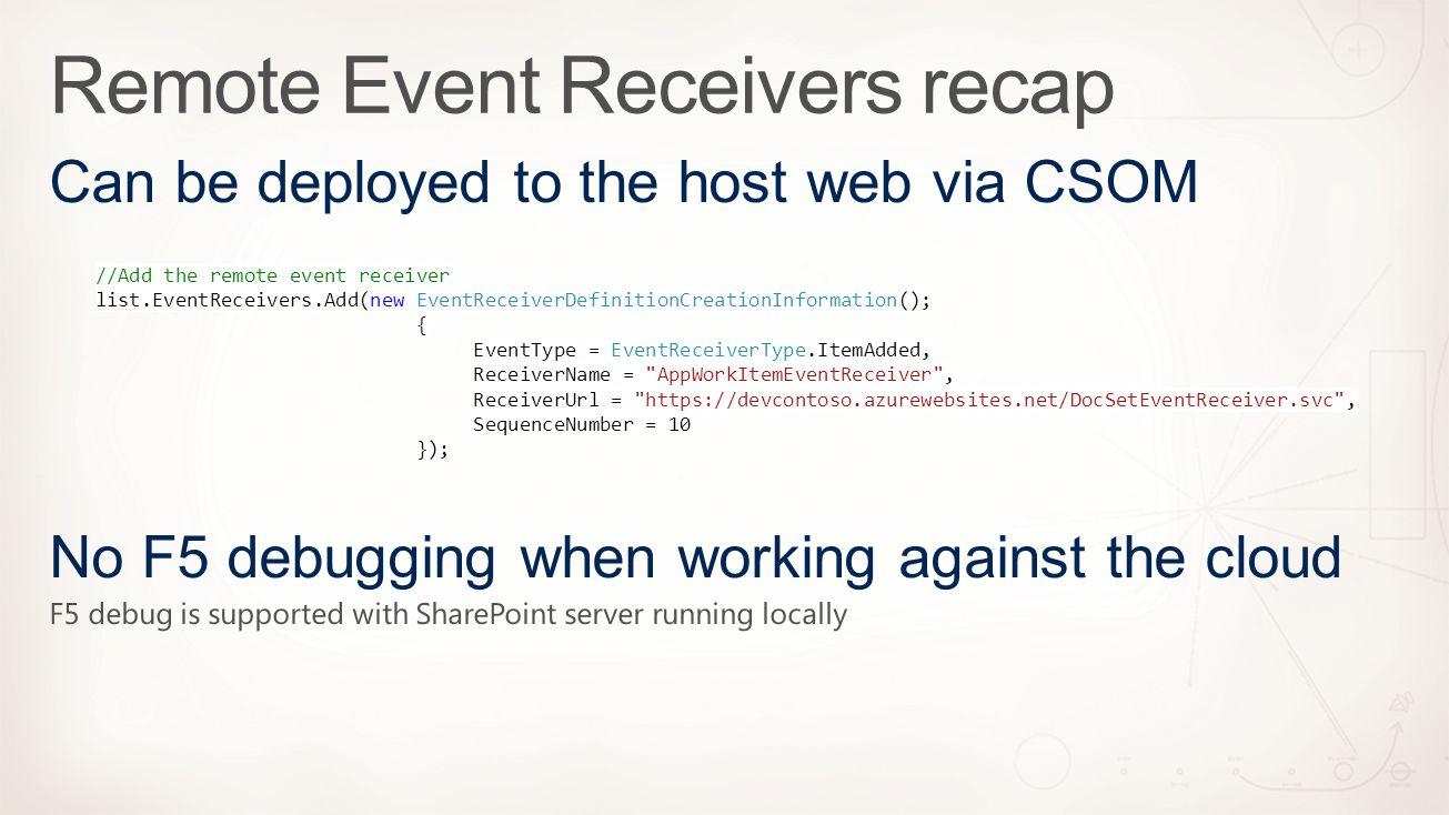 //Add the remote event receiver list.EventReceivers.Add(new EventReceiverDefinitionCreationInformation(); { EventType = EventReceiverType.ItemAdded, ReceiverName = AppWorkItemEventReceiver , ReceiverUrl = https://devcontoso.azurewebsites.net/DocSetEventReceiver.svc , SequenceNumber = 10 });