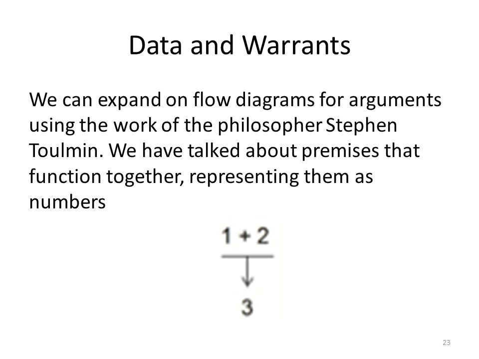 Data and Warrants We can expand on flow diagrams for arguments using the work of the philosopher Stephen Toulmin.
