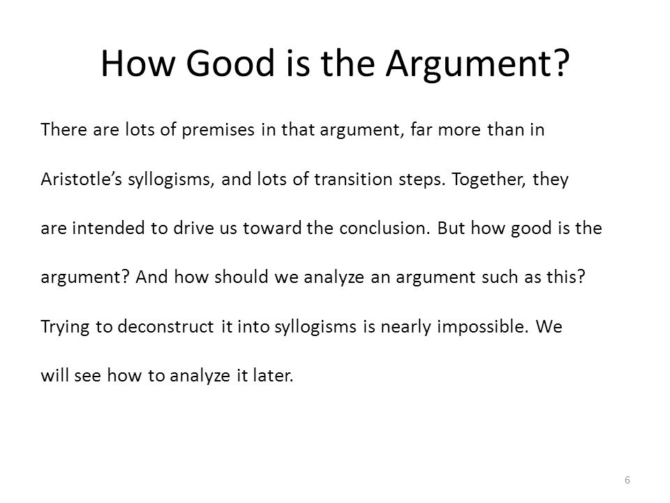 How Good is the Argument? There are lots of premises in that argument, far more than in Aristotle's syllogisms, and lots of transition steps. Together