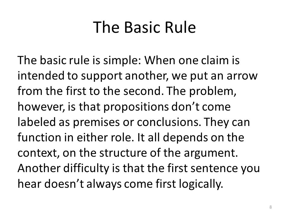 The Basic Rule The basic rule is simple: When one claim is intended to support another, we put an arrow from the first to the second. The problem, how