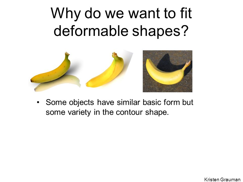 Why do we want to fit deformable shapes? Some objects have similar basic form but some variety in the contour shape. Kristen Grauman