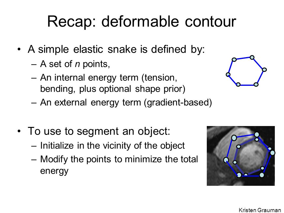 Recap: deformable contour A simple elastic snake is defined by: –A set of n points, –An internal energy term (tension, bending, plus optional shape pr