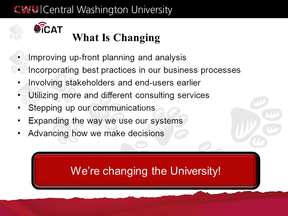 What Is Changing Improving up-front planning and analysis Incorporating best practices in our business processes Involving stakeholders and end-users earlier Utilizing more and different consulting services Stepping up our communications Expanding the way we use our systems Advancing how we make decisions .