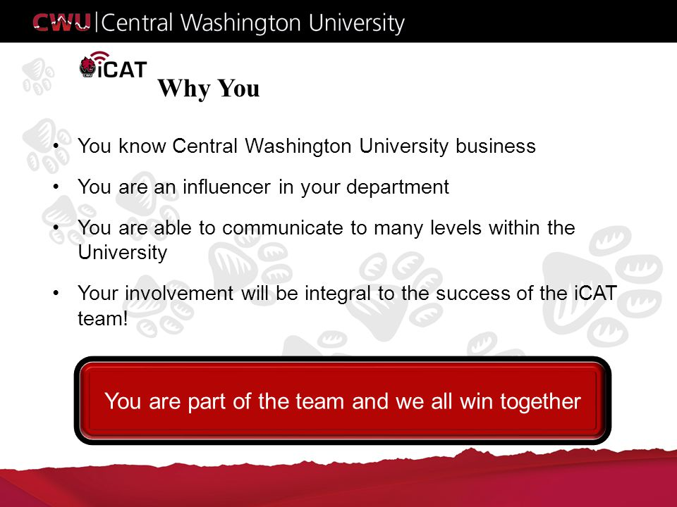 Why You You know Central Washington University business You are an influencer in your department You are able to communicate to many levels within the University Your involvement will be integral to the success of the iCAT team.