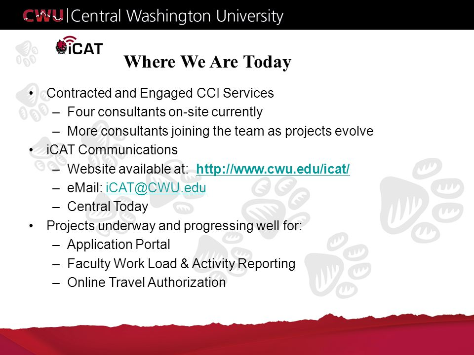 Where We Are Today Contracted and Engaged CCI Services –Four consultants on-site currently –More consultants joining the team as projects evolve iCAT Communications –Website available at: http://www.cwu.edu/icat/http://www.cwu.edu/icat/ –eMail: iCAT@CWU.eduiCAT@CWU.edu –Central Today Projects underway and progressing well for: –Application Portal –Faculty Work Load & Activity Reporting –Online Travel Authorization