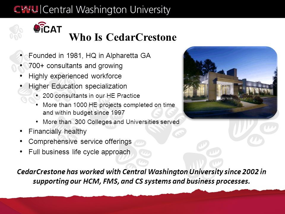 Who Is CedarCrestone Founded in 1981, HQ in Alpharetta GA 700+ consultants and growing Highly experienced workforce Higher Education specialization 200 consultants in our HE Practice More than 1000 HE projects completed on time and within budget since 1997 More than 300 Colleges and Universities served Financially healthy Comprehensive service offerings Full business life cycle approach CedarCrestone has worked with Central Washington University since 2002 in supporting our HCM, FMS, and CS systems and business processes.