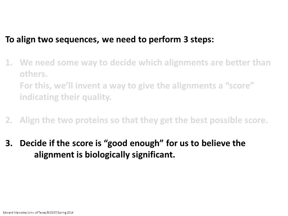 To align two sequences, we need to perform 3 steps: 1.We need some way to decide which alignments are better than others.