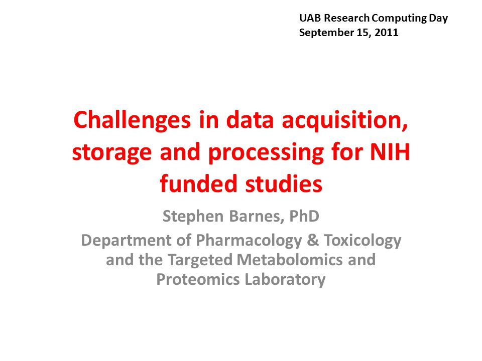 Challenges in data acquisition, storage and processing for NIH funded studies Stephen Barnes, PhD Department of Pharmacology & Toxicology and the Targ