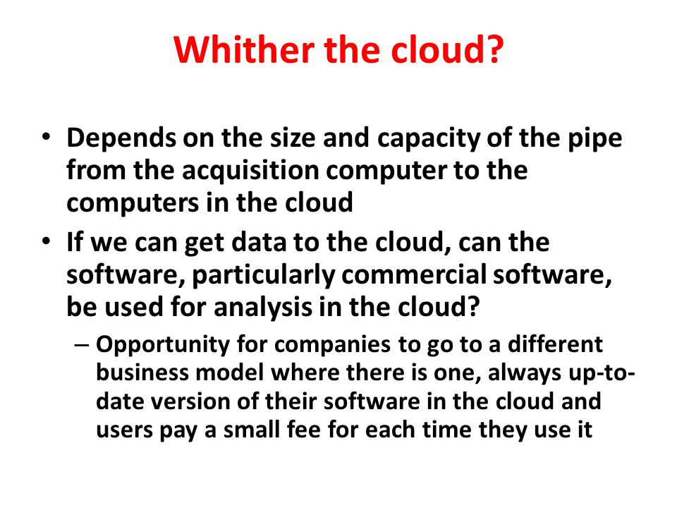 Whither the cloud? Depends on the size and capacity of the pipe from the acquisition computer to the computers in the cloud If we can get data to the