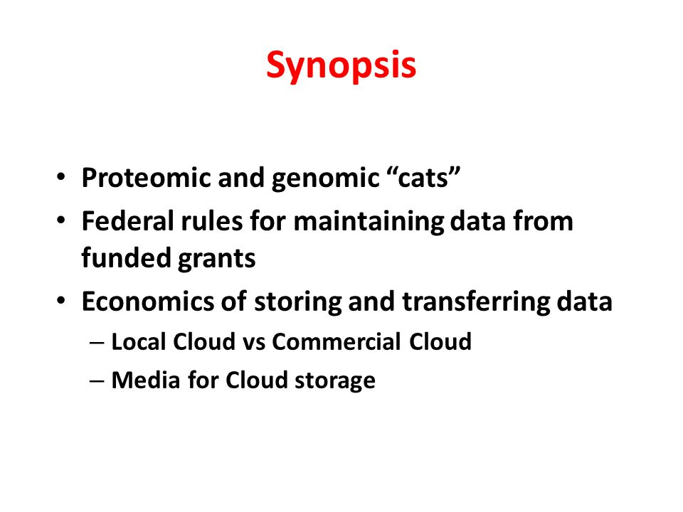 "Synopsis Proteomic and genomic ""cats"" Federal rules for maintaining data from funded grants Economics of storing and transferring data – Local Cloud v"