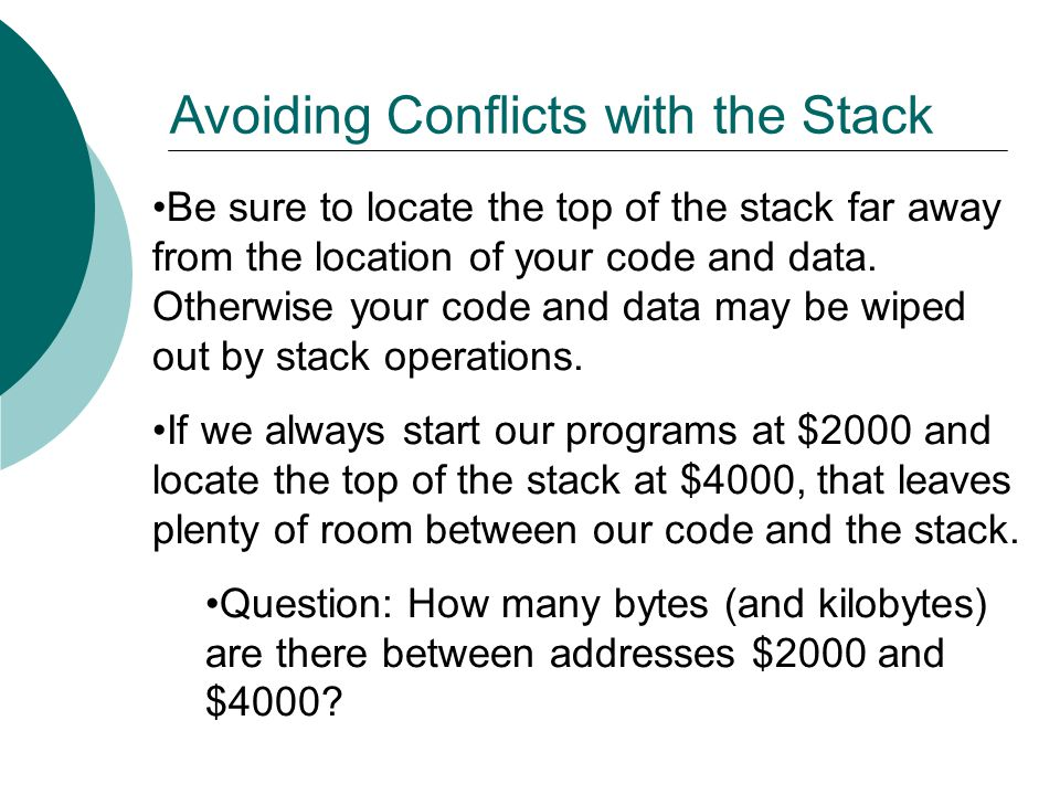 Be sure to locate the top of the stack far away from the location of your code and data. Otherwise your code and data may be wiped out by stack operat