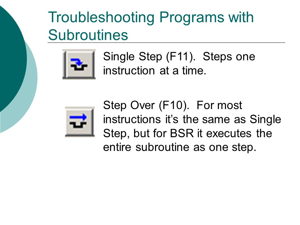Troubleshooting Programs with Subroutines Single Step (F11). Steps one instruction at a time. Step Over (F10). For most instructions it's the same as