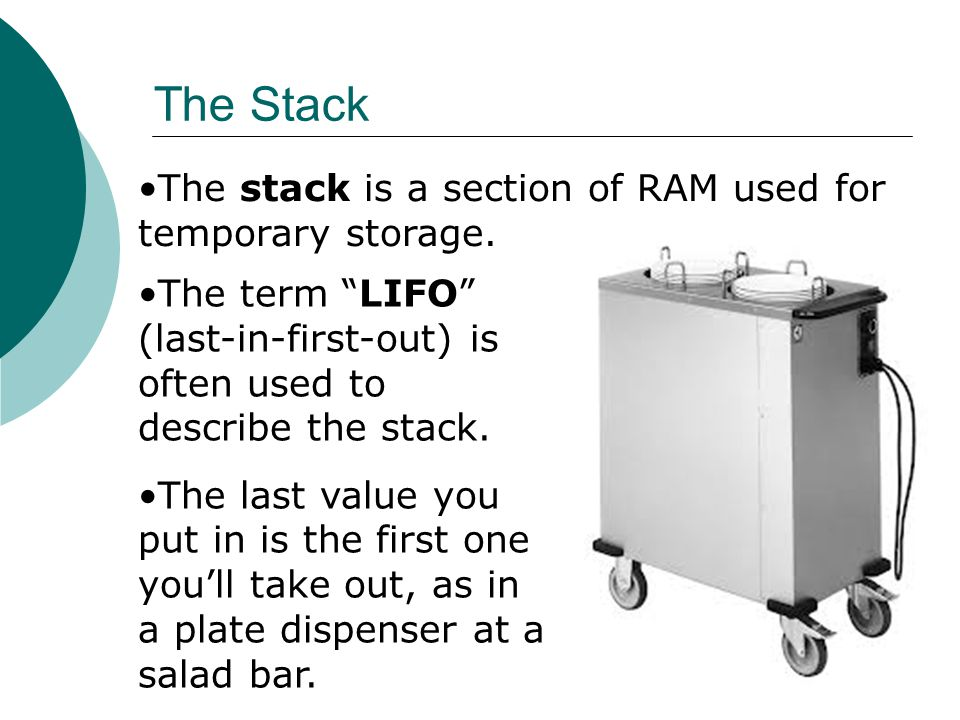 """The stack is a section of RAM used for temporary storage. The Stack The term """"LIFO"""" (last-in-first-out) is often used to describe the stack. The last"""