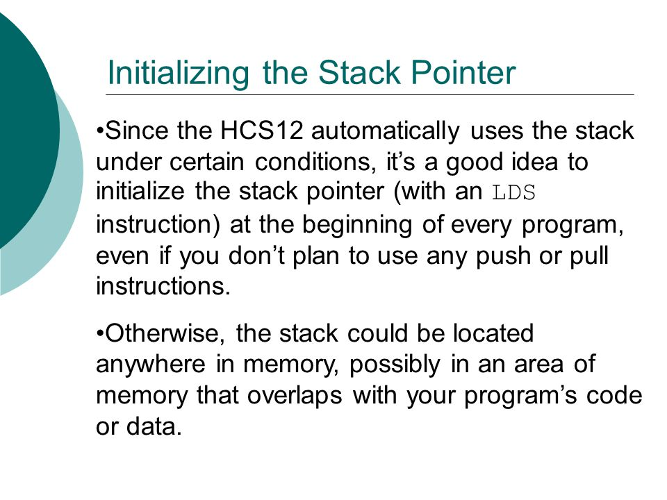 Since the HCS12 automatically uses the stack under certain conditions, it's a good idea to initialize the stack pointer (with an LDS instruction) at t