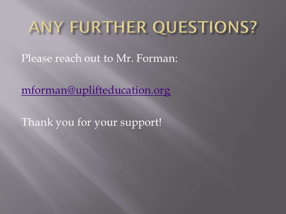 Please reach out to Mr. Forman: mforman@uplifteducation.org Thank you for your support!