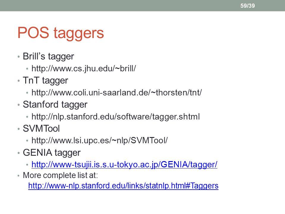 59/39 POS taggers Brill ' s tagger http://www.cs.jhu.edu/~brill/ TnT tagger http://www.coli.uni-saarland.de/~thorsten/tnt/ Stanford tagger http://nlp.stanford.edu/software/tagger.shtml SVMTool http://www.lsi.upc.es/~nlp/SVMTool/ GENIA tagger http://www-tsujii.is.s.u-tokyo.ac.jp/GENIA/tagger/ More complete list at: http://www-nlp.stanford.edu/links/statnlp.html#Taggers