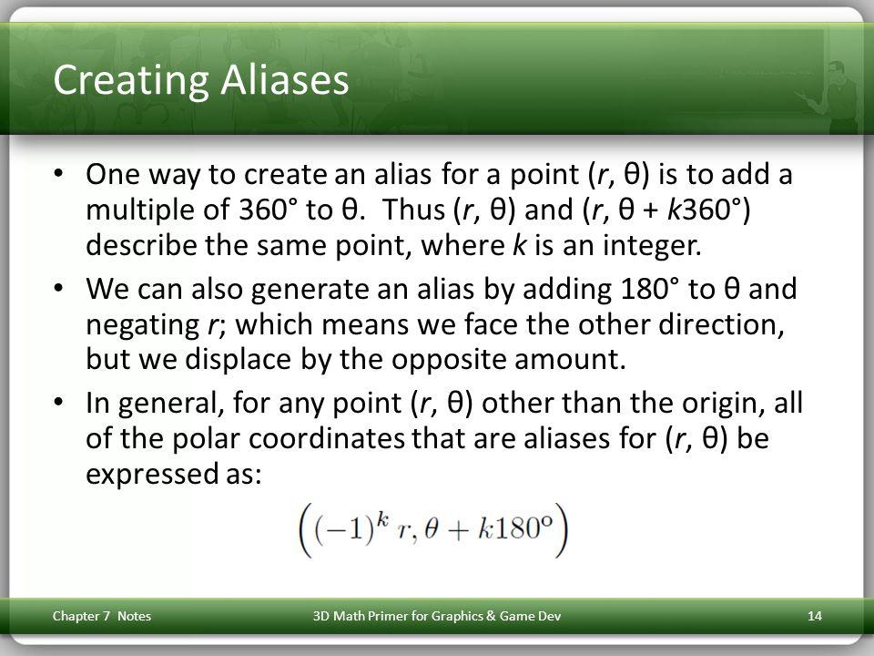 Creating Aliases One way to create an alias for a point (r, θ) is to add a multiple of 360° to θ. Thus (r, θ) and (r, θ + k360°) describe the same poi