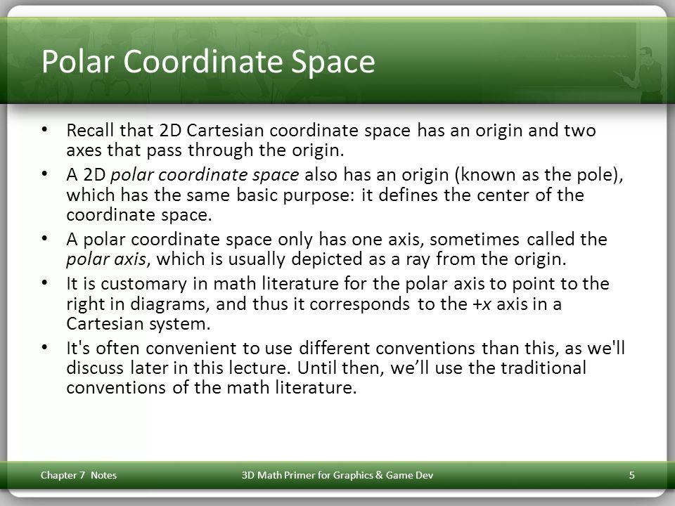 Polar Coordinate Space Recall that 2D Cartesian coordinate space has an origin and two axes that pass through the origin. A 2D polar coordinate space