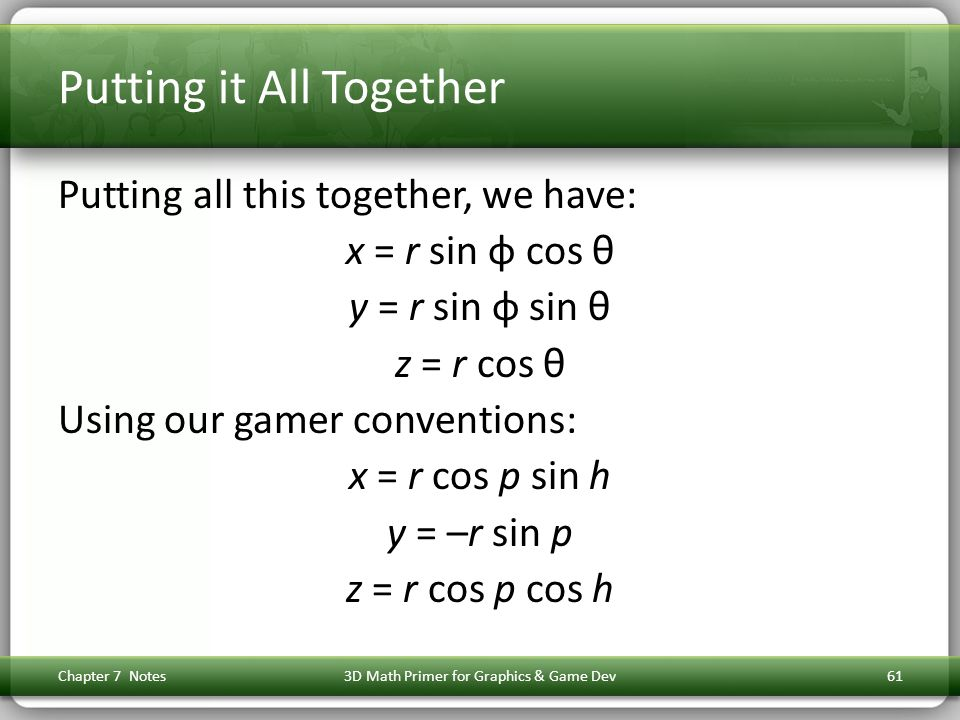 Putting it All Together Putting all this together, we have: x = r sin φ cos θ y = r sin φ sin θ z = r cos θ Using our gamer conventions: x = r cos p s