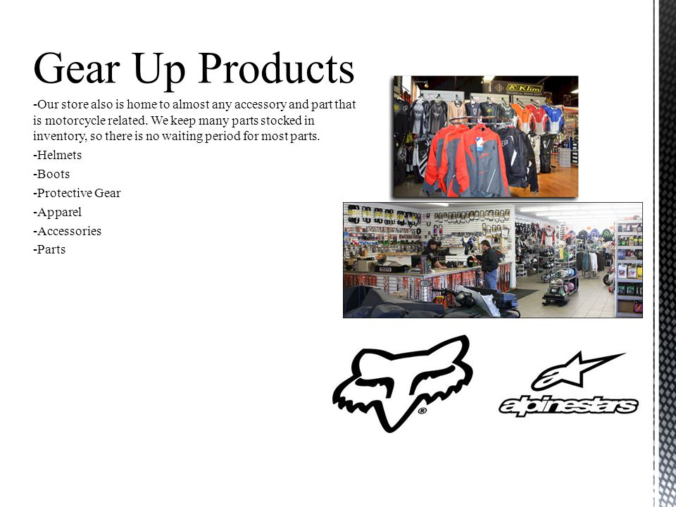 Gear Up Products -Our store also is home to almost any accessory and part that is motorcycle related. We keep many parts stocked in inventory, so ther