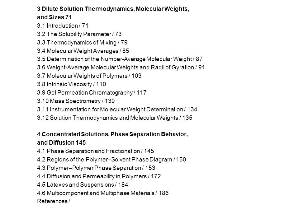 3 Dilute Solution Thermodynamics, Molecular Weights, and Sizes 71 3.1 Introduction / 71 3.2 The Solubility Parameter / 73 3.3 Thermodynamics of Mixing / 79 3.4 Molecular Weight Averages / 85 3.5 Determination of the Number-Average Molecular Weight / 87 3.6 Weight-Average Molecular Weights and Radii of Gyration / 91 3.7 Molecular Weights of Polymers / 103 3.8 Intrinsic Viscosity / 110 3.9 Gel Permeation Chromatography / 117 3.10 Mass Spectrometry / 130 3.11 Instrumentation for Molecular Weight Determination / 134 3.12 Solution Thermodynamics and Molecular Weights / 135 4 Concentrated Solutions, Phase Separation Behavior, and Diffusion 145 4.1 Phase Separation and Fractionation / 145 4.2 Regions of the Polymer–Solvent Phase Diagram / 150 4.3 Polymer–Polymer Phase Separation / 153 4.4 Diffusion and Permeability in Polymers / 172 4.5 Latexes and Suspensions / 184 4.6 Multicomponent and Multiphase Materials / 186 References /