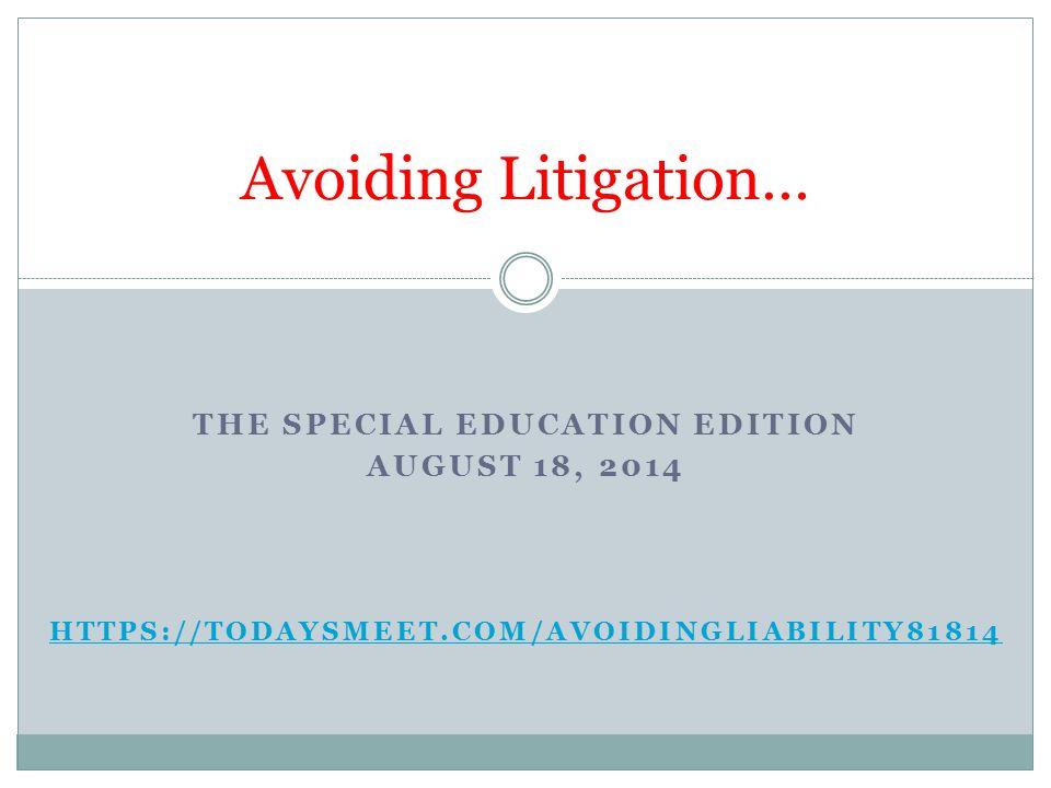 THE SPECIAL EDUCATION EDITION AUGUST 18, 2014 HTTPS://TODAYSMEET.COM/AVOIDINGLIABILITY81814 Avoiding Litigation…