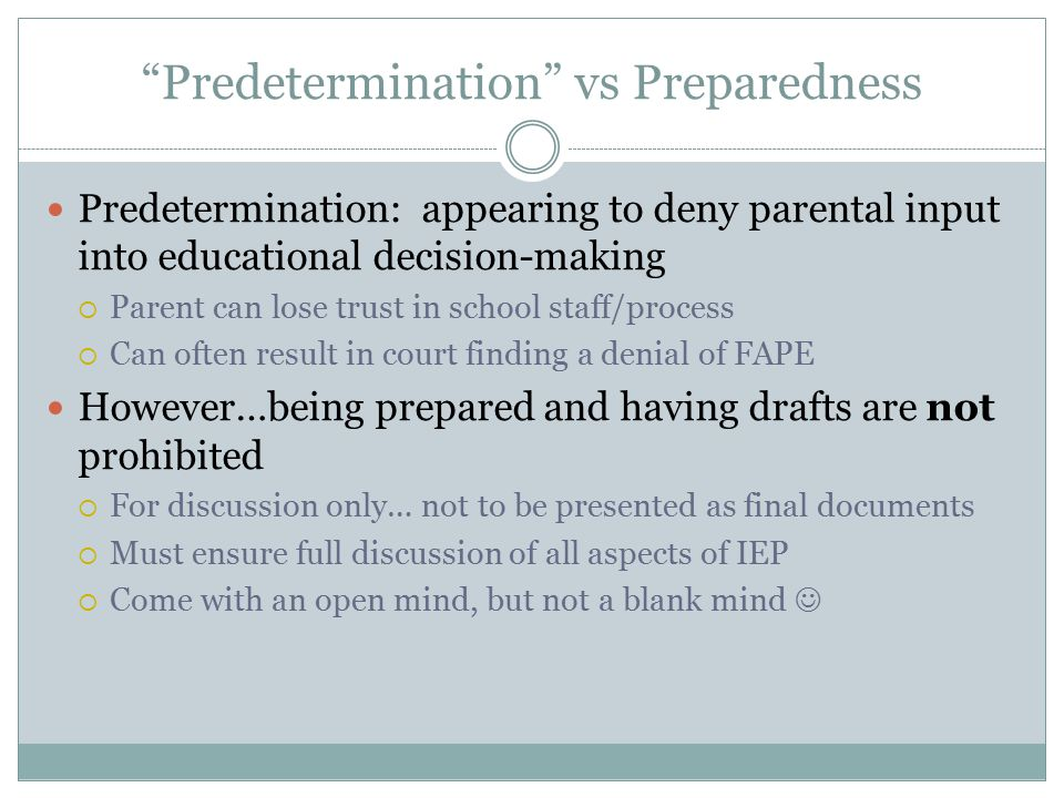 Predetermination vs Preparedness Predetermination: appearing to deny parental input into educational decision-making  Parent can lose trust in school staff/process  Can often result in court finding a denial of FAPE However…being prepared and having drafts are not prohibited  For discussion only… not to be presented as final documents  Must ensure full discussion of all aspects of IEP  Come with an open mind, but not a blank mind
