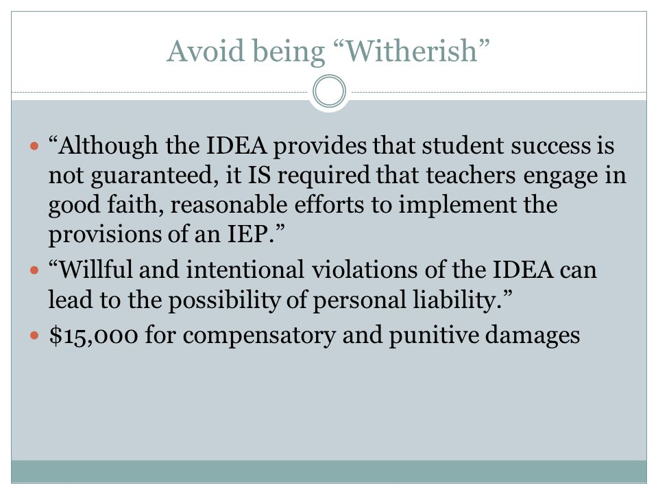 Avoid being Witherish Although the IDEA provides that student success is not guaranteed, it IS required that teachers engage in good faith, reasonable efforts to implement the provisions of an IEP. Willful and intentional violations of the IDEA can lead to the possibility of personal liability. $15,000 for compensatory and punitive damages