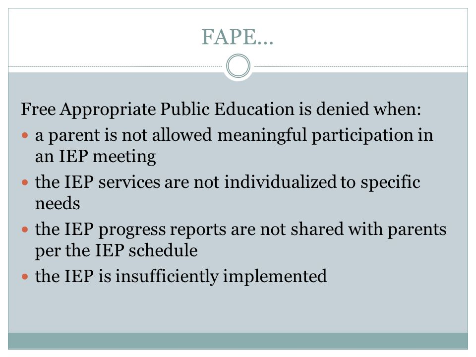 FAPE… Free Appropriate Public Education is denied when: a parent is not allowed meaningful participation in an IEP meeting the IEP services are not individualized to specific needs the IEP progress reports are not shared with parents per the IEP schedule the IEP is insufficiently implemented
