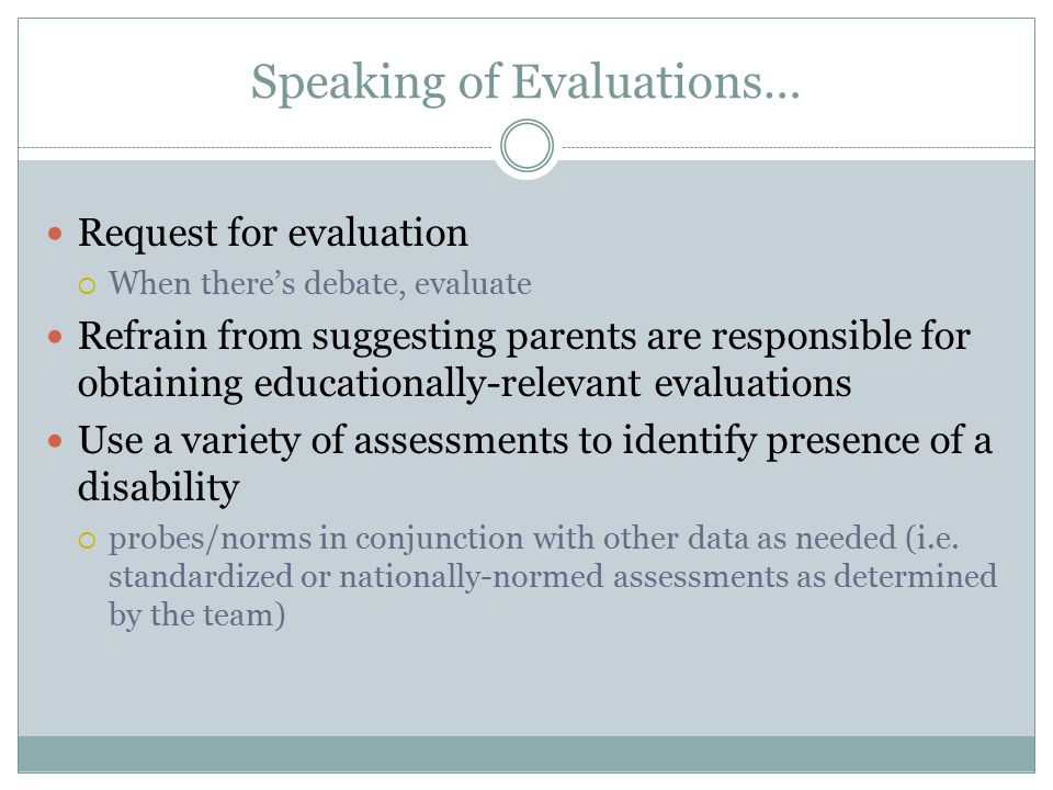 Speaking of Evaluations… Request for evaluation  When there's debate, evaluate Refrain from suggesting parents are responsible for obtaining educatio