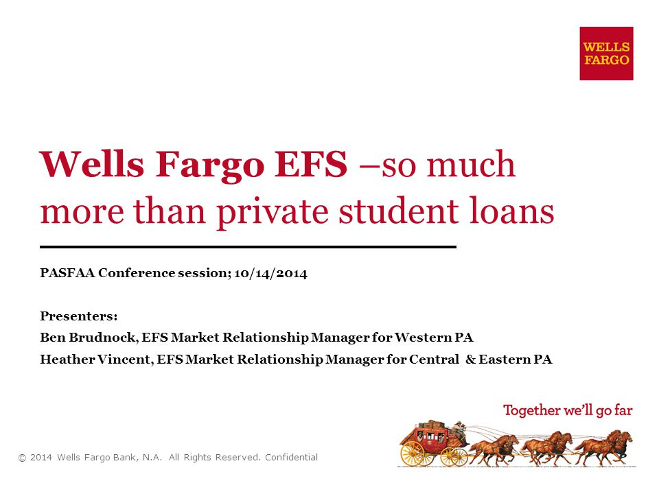 Wells Fargo EFS –so much more than private student loans PASFAA Conference session; 10/14/2014 Presenters: Ben Brudnock, EFS Market Relationship Manager for Western PA Heather Vincent, EFS Market Relationship Manager for Central & Eastern PA © 2014 Wells Fargo Bank, N.A.