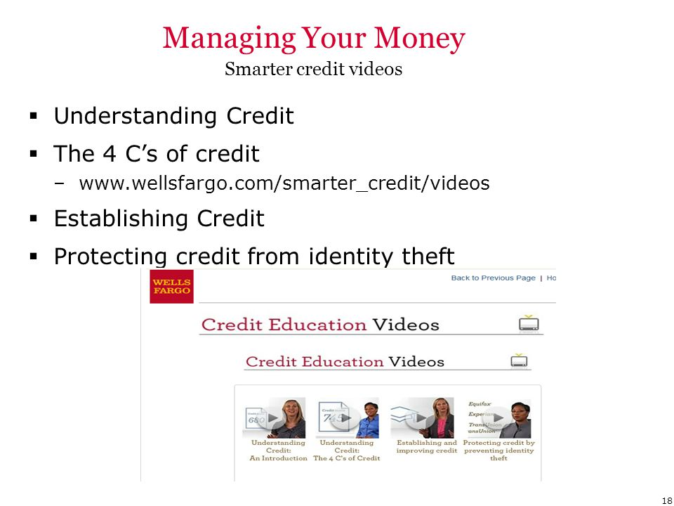 Managing Your Money Smarter credit videos  Understanding Credit  The 4 C's of credit –www.wellsfargo.com/smarter_credit/videos  Establishing Credit  Protecting credit from identity theft 18