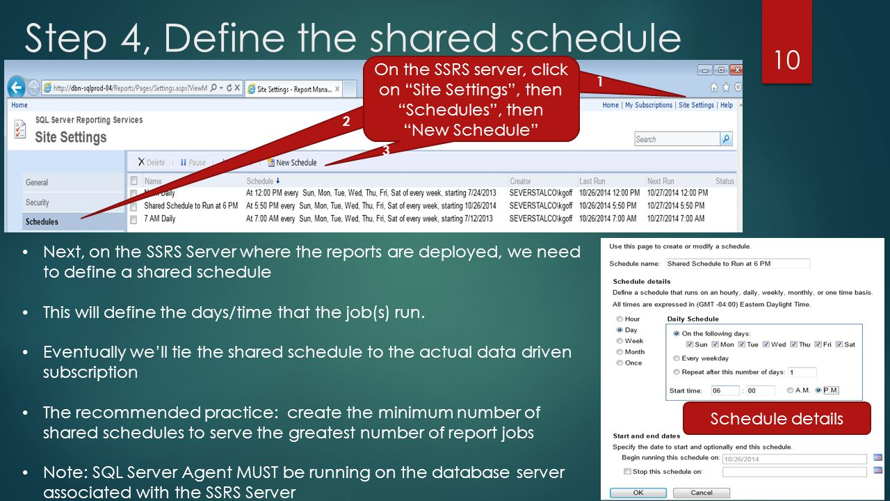 Step 4, Define the shared schedule 10 Next, on the SSRS Server where the reports are deployed, we need to define a shared schedule This will define the days/time that the job(s) run.