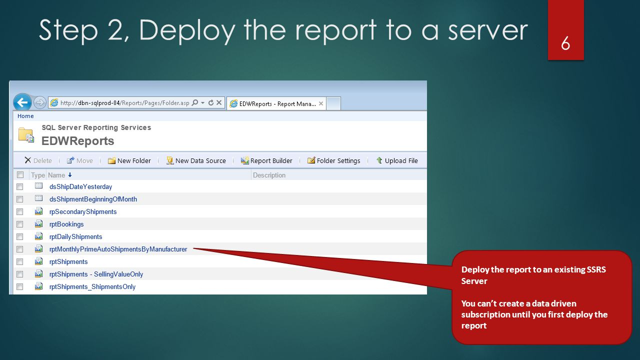 Step 2, Deploy the report to a server 6 Deploy the report to an existing SSRS Server You can't create a data driven subscription until you first deploy the report
