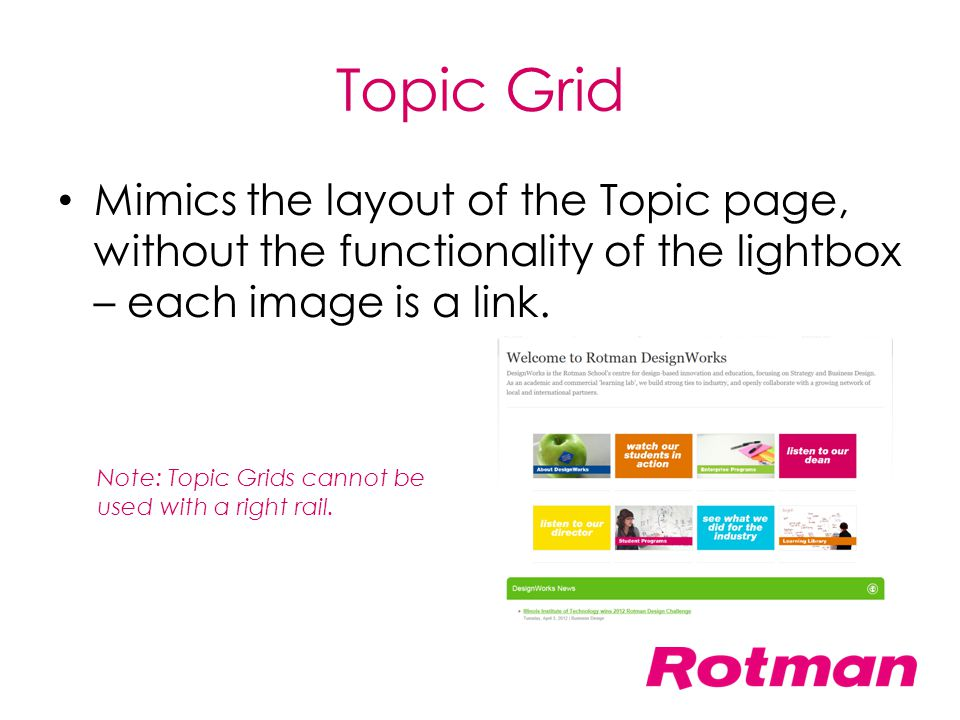 Topic Grid Mimics the layout of the Topic page, without the functionality of the lightbox – each image is a link. Note: Topic Grids cannot be used wit